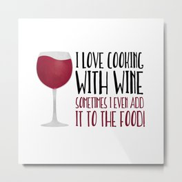 I Love Cooking With Wine Sometimes I Even Add It To The Food Metal Print