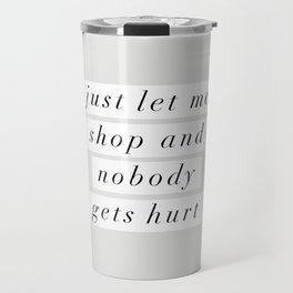 Just Let Me Shop and Nobody Gets Hurt Travel Mug
