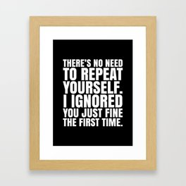 There's No Need To Repeat Yourself. I Ignored You Just Fine the First Time. (Black & White) Framed Art Print