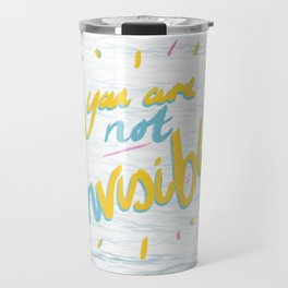 Your Are Not Invisible Travel Mug