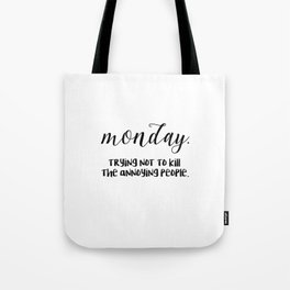 Monday. Trying not to kill the annoying people. Tote Bag