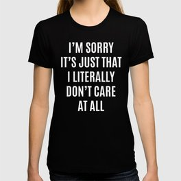 I'M SORRY IT'S JUST THAT I LITERALLY DON'T CARE AT ALL (Black & White) T-shirt