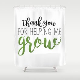 Thank You For Helping Me Grow Shower Curtain