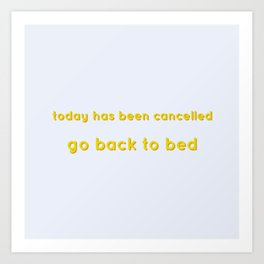 Today has been cancelled go back to bed yellow Art Print