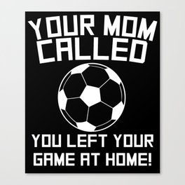 Your Mom Called You Left Your Game At Home Soccer Canvas Print