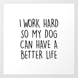 I WORK HARD SO MY DOG CAN HAVE A BETTER LIFE Art Print