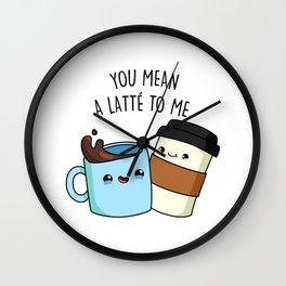 You Mean A Latte To Me Cute Coffee Pun Wall Clock