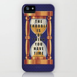 The Trouble is You Think You Have Time iPhone Case