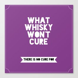 What whisky won't cure there is no cure for Canvas Print
