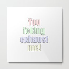 you exhaust me Metal Print