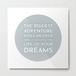 The biggest adventure you can ever take is to live the life of your dreams - famous quotes Metal Print