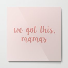 We got this, mamas - pink Metal Print