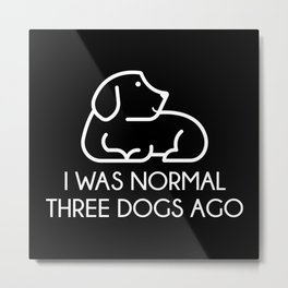 I Was Normal Three Dogs Ago Metal Print