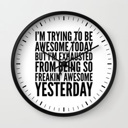 I'M TRYING TO BE AWESOME TODAY, BUT I'M EXHAUSTED FROM BEING SO FREAKIN' AWESOME YESTERDAY Wall Clock