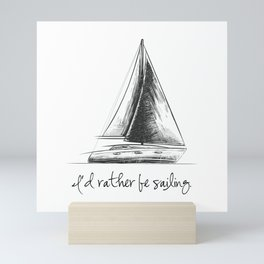 I'd rather be sailing, for ocean, sea and lake lovers Mini Art Print