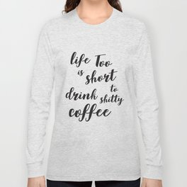 Life is too short to drink shitty coffee Quote Long Sleeve T-shirt