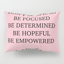 Don't be afraid BE FOCUSED BE DETERMINED BE HOPEFUL BE EMPOWERED Pillow Sham