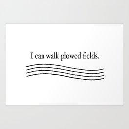 """I can walk plowed fields"" in black print on a white background. Art Print"