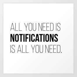 All you need is Notifications Art Print