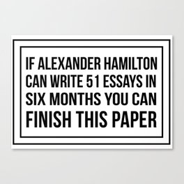 If alexander hamilton can write 51 essays in 6 months you can finish this paper Leinwanddruck