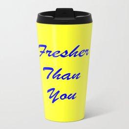 fresher THAN you Travel Mug