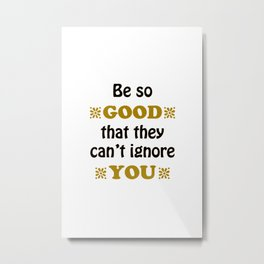 Be so Good That they Can't Ignore You Metal Print