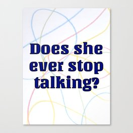 Does She Ever Stop Talking? Canvas Print