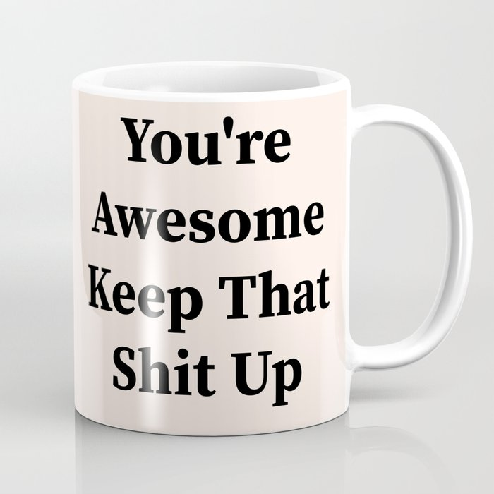 You're awesome keep that shit up Kaffeebecher