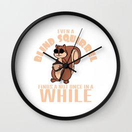 """Even a blind squirrel finds a nut once in awhile"" tee design for you and your squirrel lover friend Wall Clock"