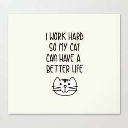 I Work Hard So My Cat Can Have A Better Life Canvas Print