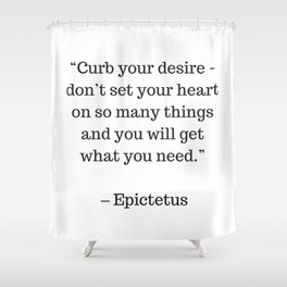 STOIC philosophy quotes - Epictetus - Curb your desire Shower Curtain