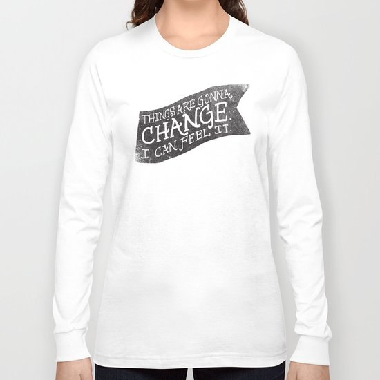 THINGS ARE GONNA CHANGE Long Sleeve T-shirt