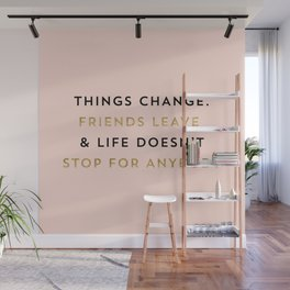 Things change. Friends leave & life doesn't stop for anybody Wall Mural