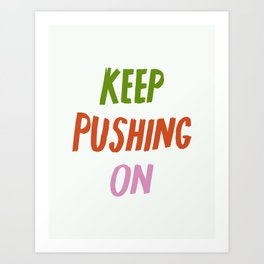 Keep Pushing On Art Print