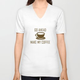 Go Ahead Make My Coffee Unisex V-Neck