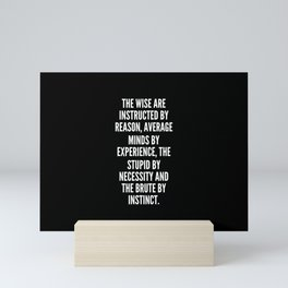 The wise are instructed by reason average minds by experience the stupid by necessity and the brute by instinct Mini Art Print
