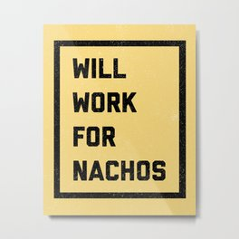 Work For Nachos Funny Quote Metal Print