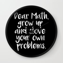 Dear Math, Grow Up And Solve Your Own Problems Wall Clock