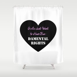 Girls Just Want to Have Fun-Damental Rights Shower Curtain