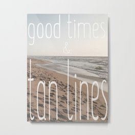 Good Times & Tan Lines Metal Print