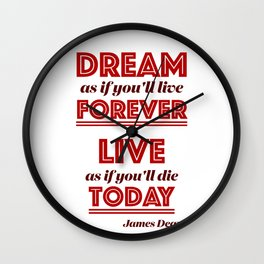 Dream as if you'll live forever, live as if you'll die today. Wall Clock