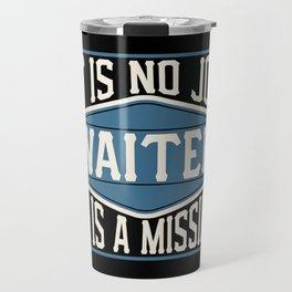 Waiter  - It Is No Job, It Is A Mission Travel Mug