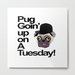 Pug Goin' Up on a Tuesday Metal Print