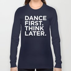 Dance first. Think later.  Long Sleeve T-shirt
