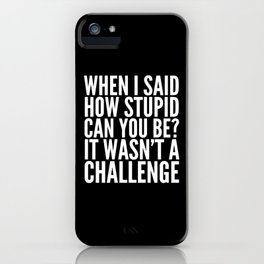 When I Said How Stupid Can You Be? It Wasn't a Challenge (Black & White) iPhone Case