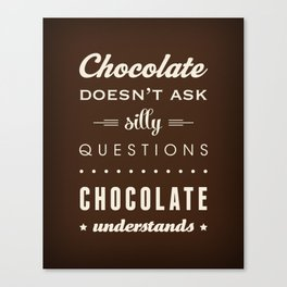 Chocolate doesn't ask silly questions Chocolate understands Canvas Print