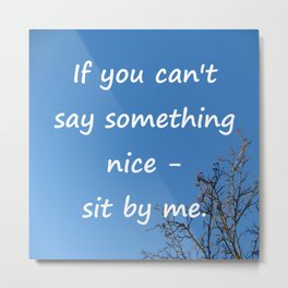 If you cannot say something nice - sit by me. Metal Print