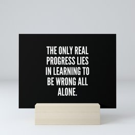 The only real progress lies in learning to be wrong all alone Mini Art Print