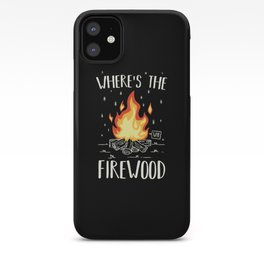 Camping - Wheres The Firewood iPhone Case