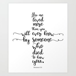 You are loved more than you will ever know by someone who died to know you. Romans 5:8 Art Print